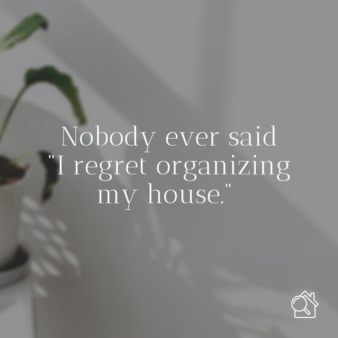Nobody ever said they regret organizing their house - Make Your Home a Happier Place